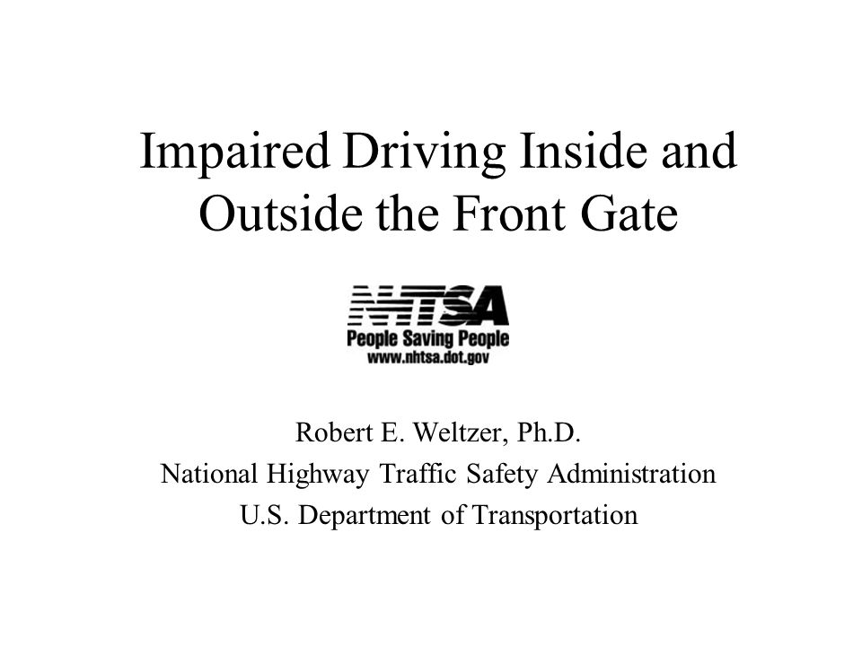 Impaired Driving Inside and Outside the Front Gate Robert E. Weltzer, Ph.D. National Highway Traffic Safety Administration U.S. Department of Transpor