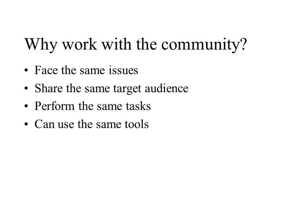 Why work with the community? Face the same issues Share the same target audience Perform the same tasks Can use the same tools