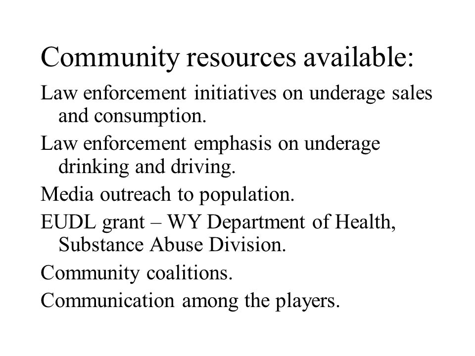 Community resources available: Law enforcement initiatives on underage sales and consumption. Law enforcement emphasis on underage drinking and drivin