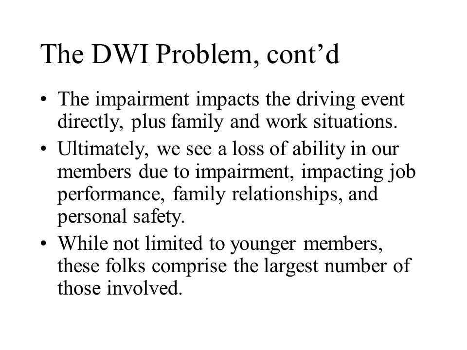 The DWI Problem, contd The impairment impacts the driving event directly, plus family and work situations. Ultimately, we see a loss of ability in our