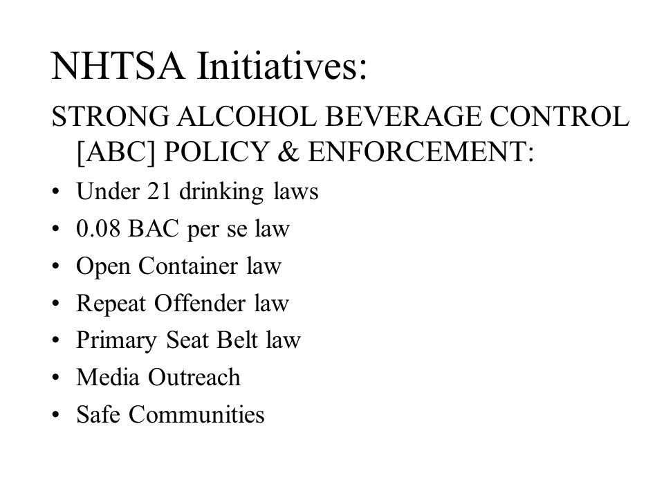 NHTSA Initiatives: STRONG ALCOHOL BEVERAGE CONTROL [ABC] POLICY & ENFORCEMENT: Under 21 drinking laws 0.08 BAC per se law Open Container law Repeat Of
