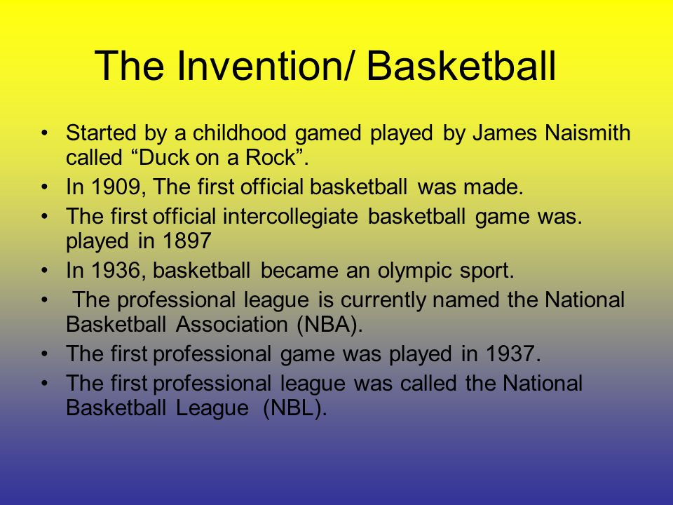 The Invention/ Basketball Started by a childhood gamed played by James Naismith called Duck on a Rock.