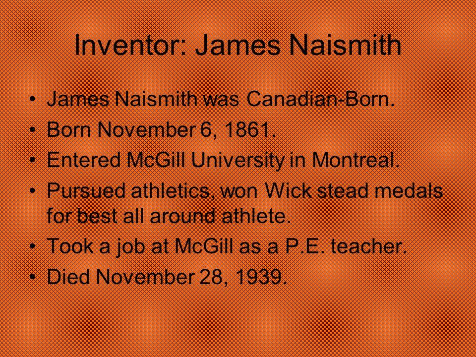 Inventor: James Naismith James Naismith was Canadian-Born. Born November 6, 1861. Entered McGill University in Montreal. Pursued athletics, won Wick s