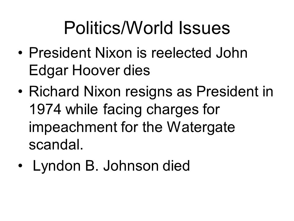 Politics/World Issues President Nixon is reelected John Edgar Hoover dies Richard Nixon resigns as President in 1974 while facing charges for impeachm