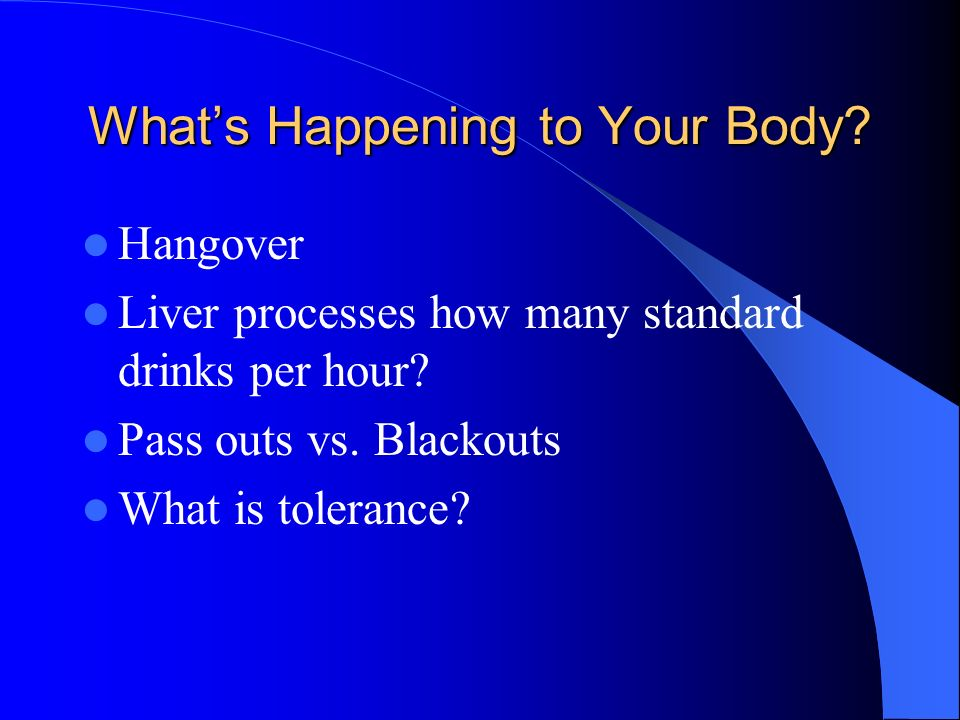 Whats Happening to Your Body? Hangover Liver processes how many standard drinks per hour? Pass outs vs. Blackouts What is tolerance?