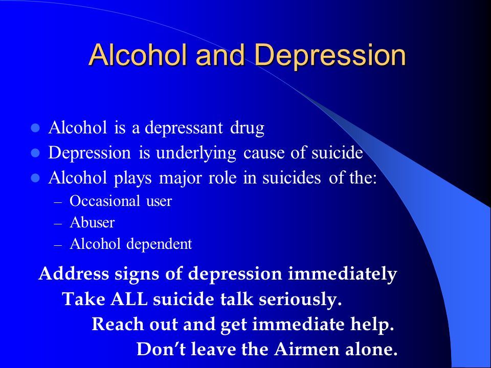 Alcohol and Depression Alcohol is a depressant drug Depression is underlying cause of suicide Alcohol plays major role in suicides of the: – Occasiona