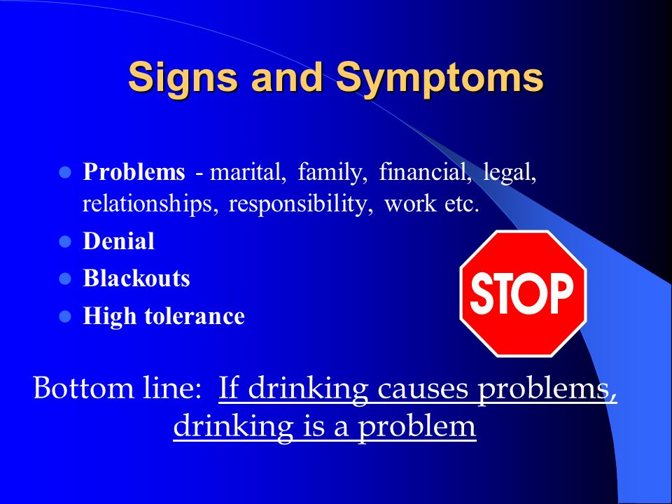 Signs and Symptoms Problems - marital, family, financial, legal, relationships, responsibility, work etc. Denial Blackouts High tolerance Bottom line: