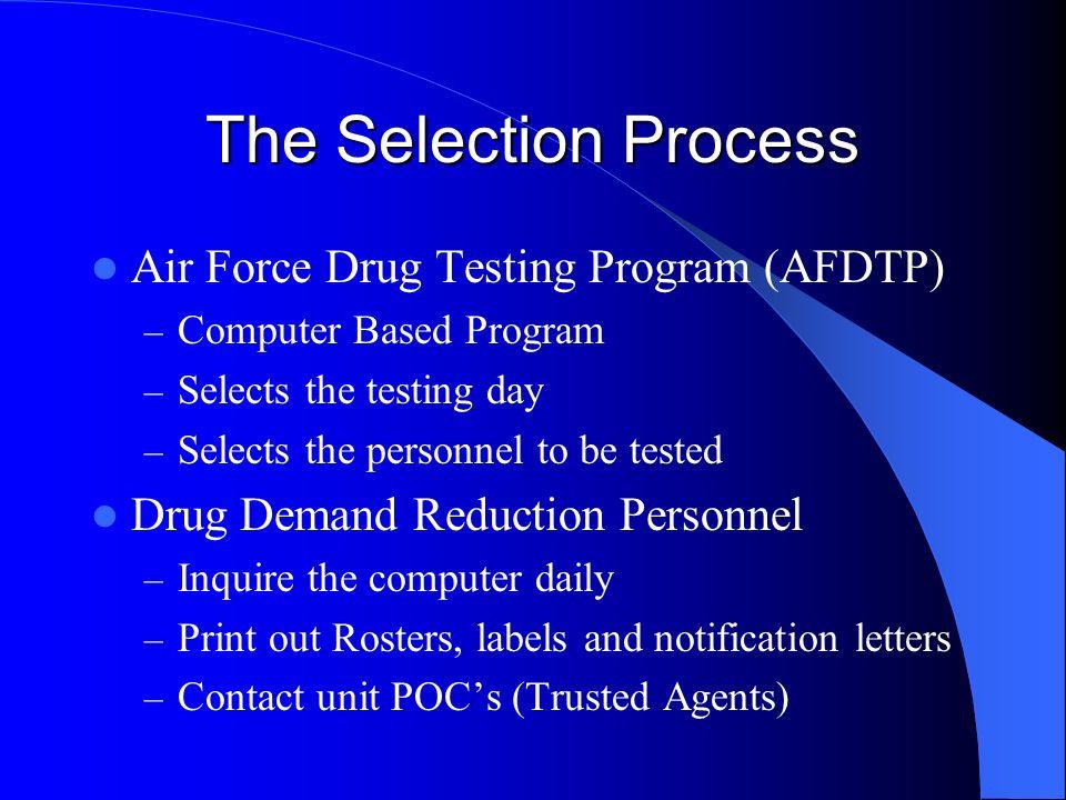 The Selection Process Air Force Drug Testing Program (AFDTP) – Computer Based Program – Selects the testing day – Selects the personnel to be tested D