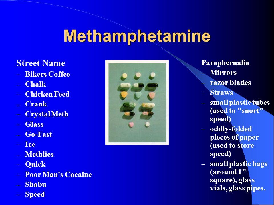 Methamphetamine Street Name – Bikers Coffee – Chalk – Chicken Feed – Crank – Crystal Meth – Glass – Go-Fast – Ice – Methlies – Quick – Poor Man's Coca