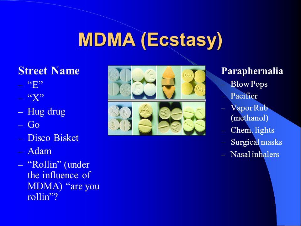 MDMA (Ecstasy) Street Name – E – X – Hug drug – Go – Disco Bisket – Adam – Rollin (under the influence of MDMA) are you rollin? Paraphernalia – Blow P