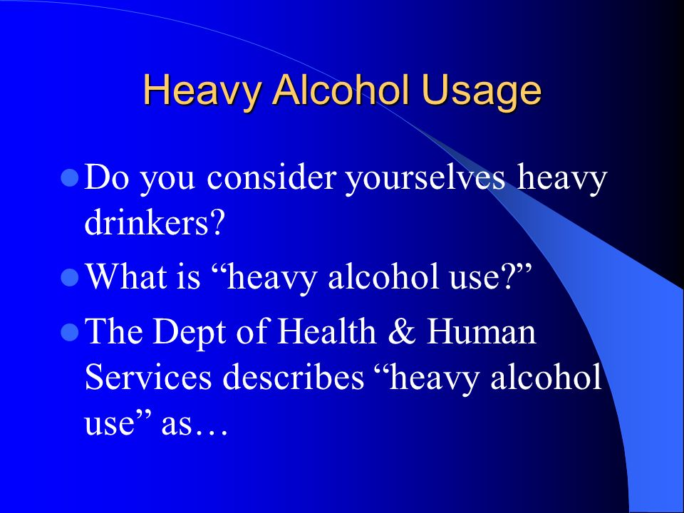 Heavy Alcohol Usage Do you consider yourselves heavy drinkers? What is heavy alcohol use? The Dept of Health & Human Services describes heavy alcohol