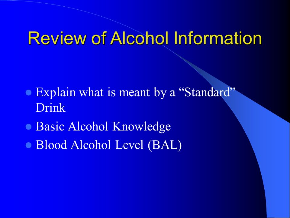 Review of Alcohol Information Explain what is meant by a Standard Drink Basic Alcohol Knowledge Blood Alcohol Level (BAL)