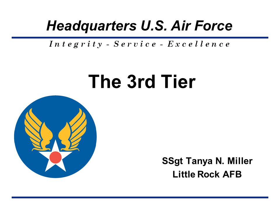 I n t e g r i t y - S e r v i c e - E x c e l l e n c e Headquarters U.S. Air Force The 3rd Tier SSgt Tanya N. Miller Little Rock AFB