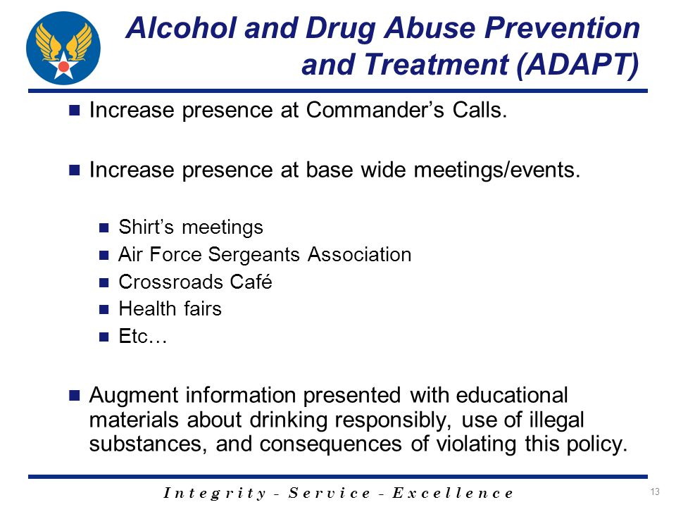 I n t e g r i t y - S e r v i c e - E x c e l l e n c e 13 Alcohol and Drug Abuse Prevention and Treatment (ADAPT) Increase presence at Commanders Calls.