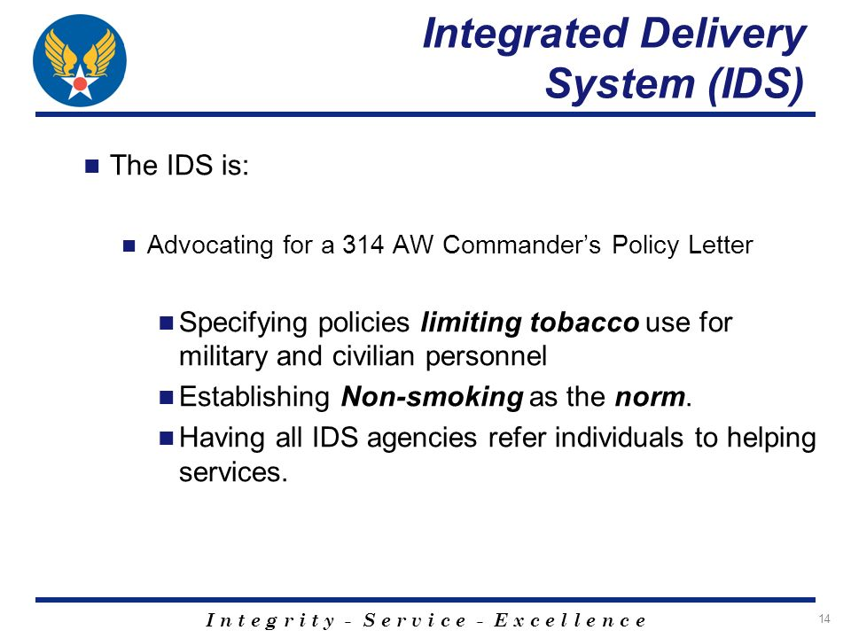 I n t e g r i t y - S e r v i c e - E x c e l l e n c e 14 Integrated Delivery System (IDS) The IDS is: Advocating for a 314 AW Commanders Policy Letter Specifying policies limiting tobacco use for military and civilian personnel Establishing Non-smoking as the norm.