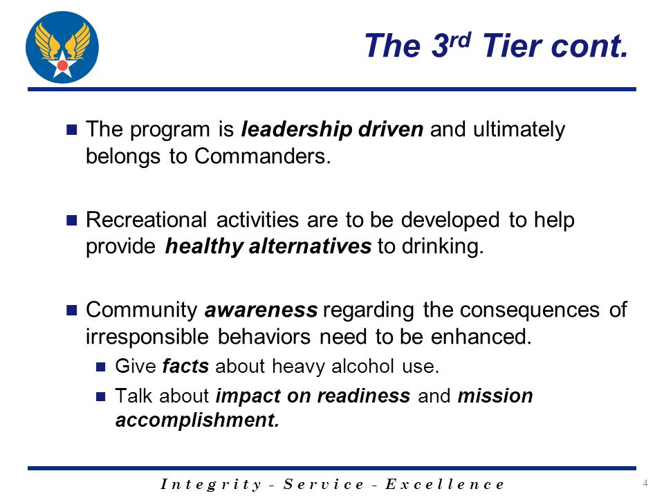 I n t e g r i t y - S e r v i c e - E x c e l l e n c e 4 The 3 rd Tier cont. The program is leadership driven and ultimately belongs to Commanders. R