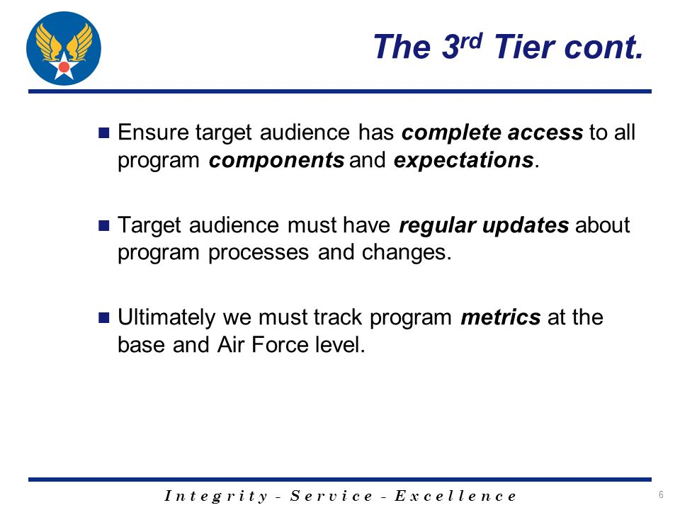 I n t e g r i t y - S e r v i c e - E x c e l l e n c e 6 The 3 rd Tier cont. Ensure target audience has complete access to all program components and