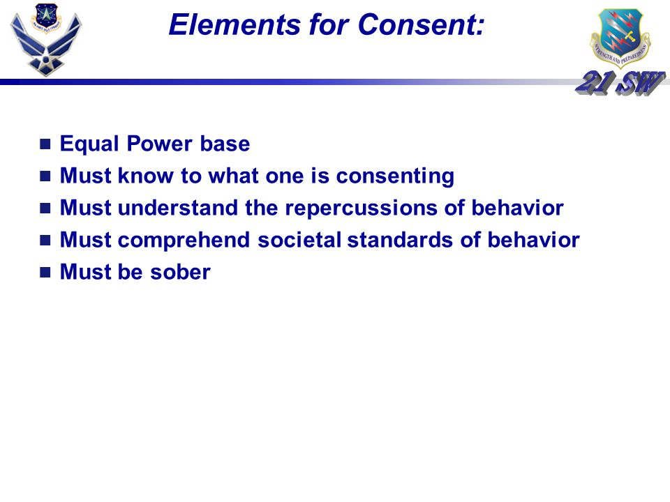 Elements for Consent: Equal Power base Must know to what one is consenting Must understand the repercussions of behavior Must comprehend societal standards of behavior Must be sober