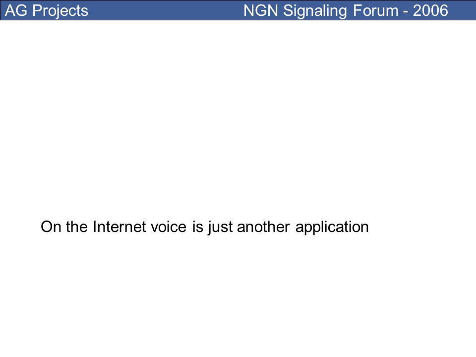 AG Projects NGN Signaling Forum - 2006 0800, 0900, prepaid, IVR all together is just one application: VOICE