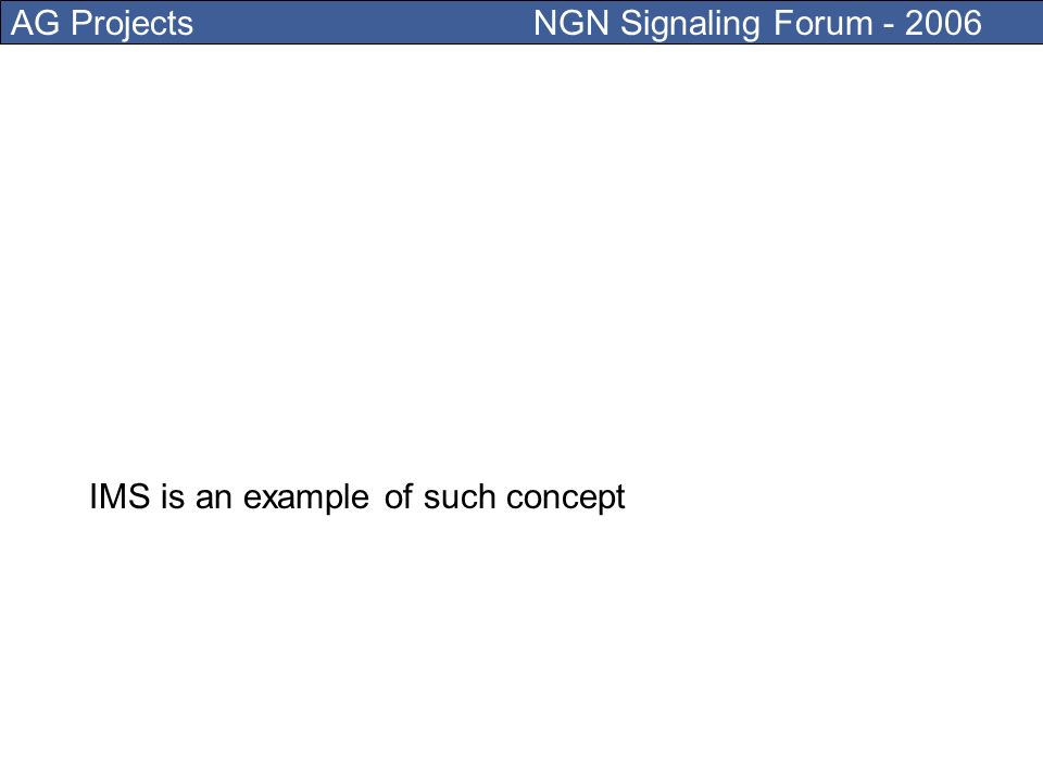 AG Projects NGN Signaling Forum - 2006 Today some work hard on copying PSTN concepts over an Internet infrastructure