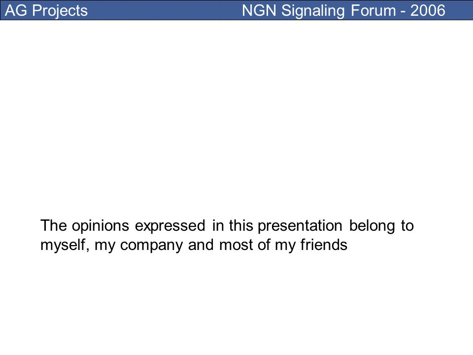 AG Projects NGN Signaling Forum - 2006 The opinions expressed in this presentation belong to myself, my company and most of my friends
