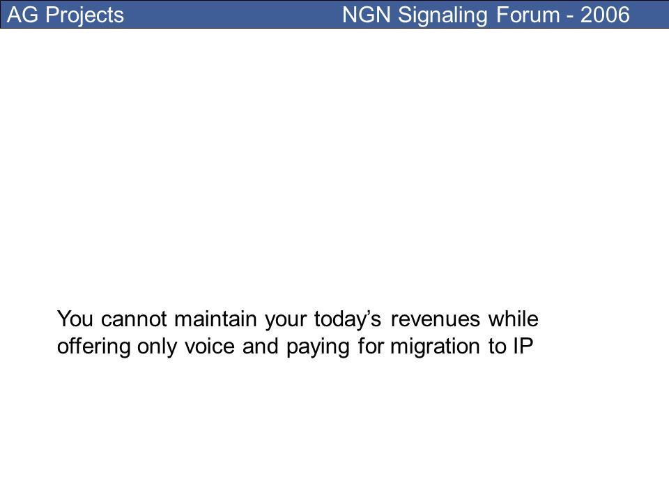 AG Projects NGN Signaling Forum - 2006 You should not pay to migrate to IP if all you can offer is an old voice service