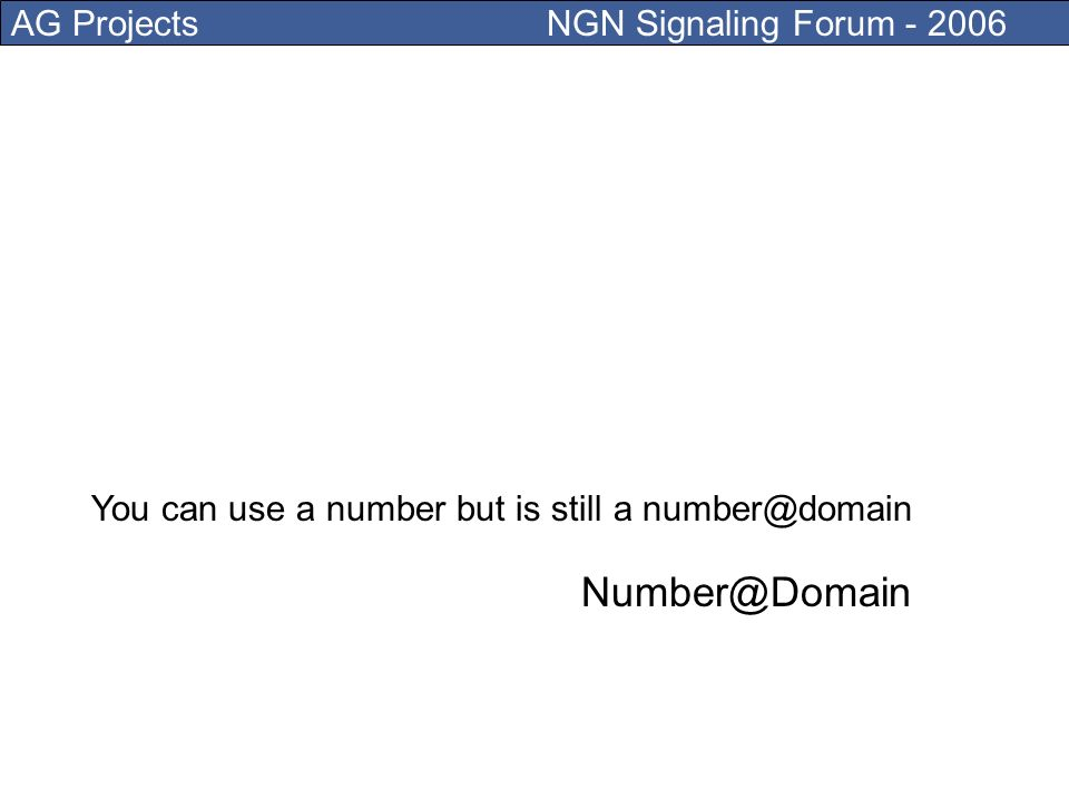 AG Projects NGN Signaling Forum - 2006 NGN main addressing scheme is a SIP address User@Domain