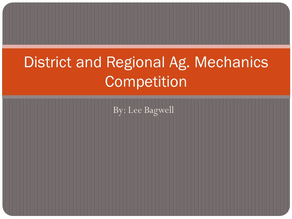 By: Lee Bagwell District and Regional Ag. Mechanics Competition