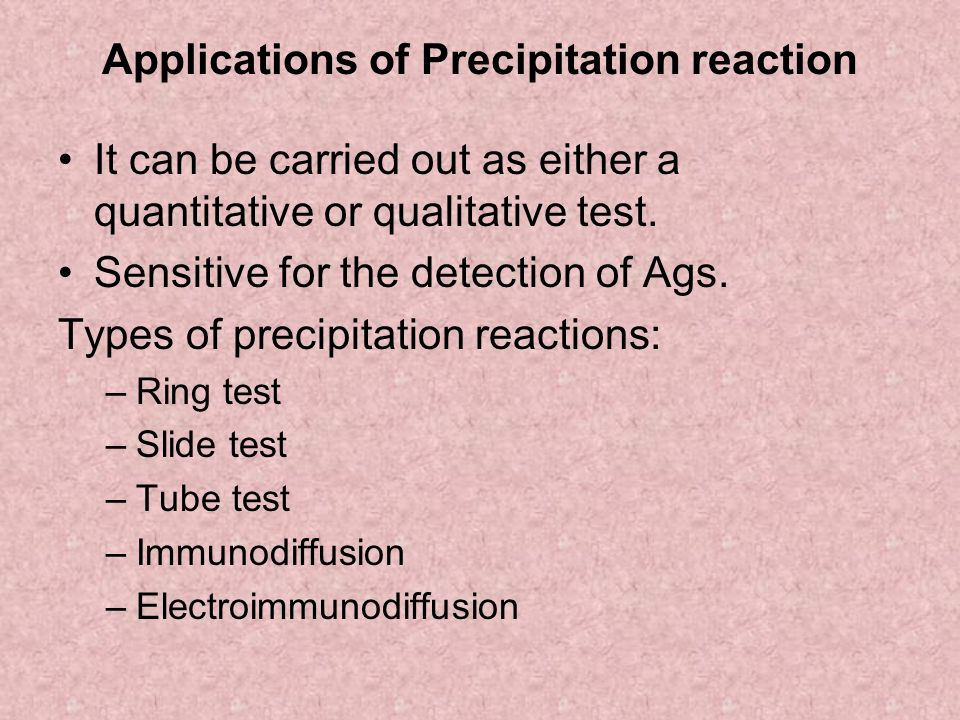 Applications of Precipitation reaction It can be carried out as either a quantitative or qualitative test. Sensitive for the detection of Ags. Types o