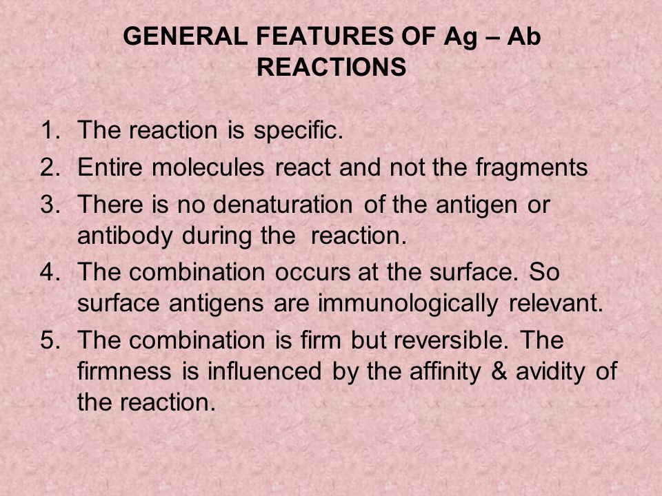 GENERAL FEATURES OF Ag – Ab REACTIONS 1.The reaction is specific. 2.Entire molecules react and not the fragments 3.There is no denaturation of the ant