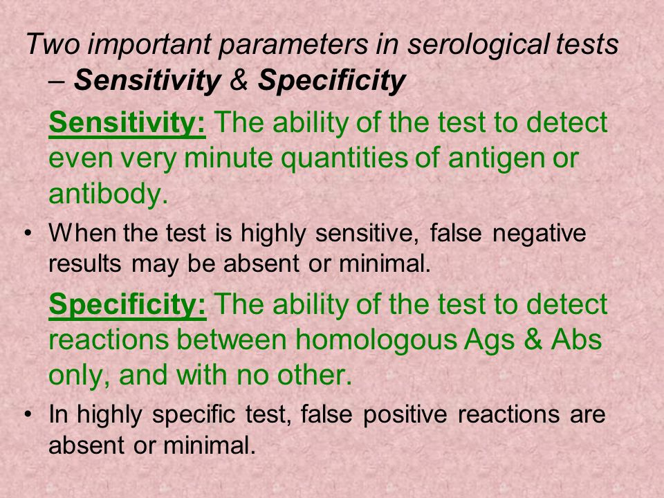 Two important parameters in serological tests – Sensitivity & Specificity Sensitivity: The ability of the test to detect even very minute quantities o