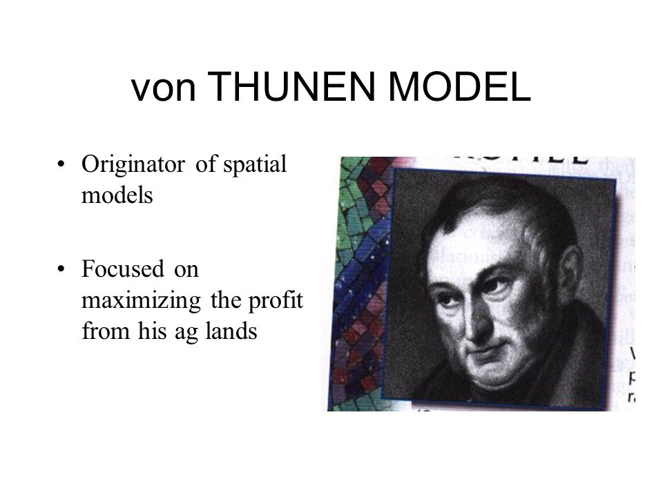 von THUNEN MODEL Originator of spatial models Focused on maximizing the profit from his ag lands