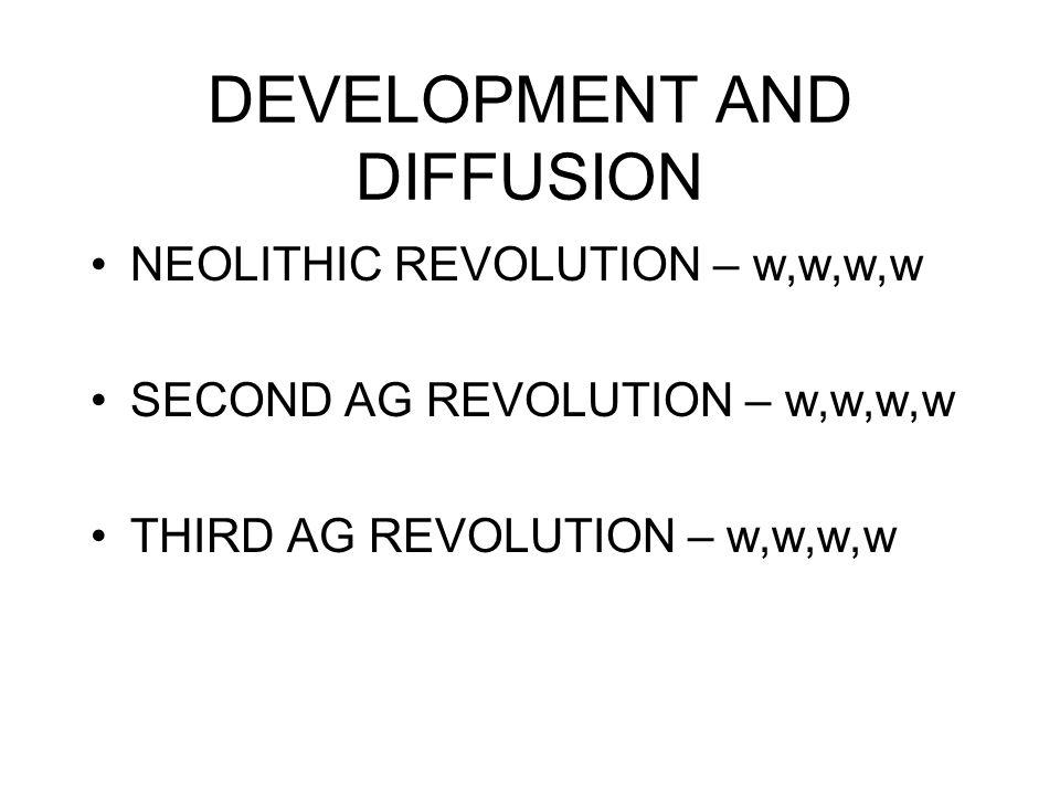 DEVELOPMENT AND DIFFUSION NEOLITHIC REVOLUTION – w,w,w,w SECOND AG REVOLUTION – w,w,w,w THIRD AG REVOLUTION – w,w,w,w