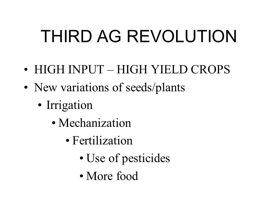 THIRD AG REVOLUTION HIGH INPUT – HIGH YIELD CROPS New variations of seeds/plants Irrigation Mechanization Fertilization Use of pesticides More food