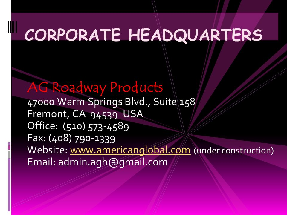 CORPORATE HEADQUARTERS AG Roadway Products 47000 Warm Springs Blvd., Suite 158 Fremont, CA 94539 USA Office: (510) 573-4589 Fax: (408) 790-1339 Website: www.americanglobal.com (under construction)www.americanglobal.com Email: admin.agh@gmail.com