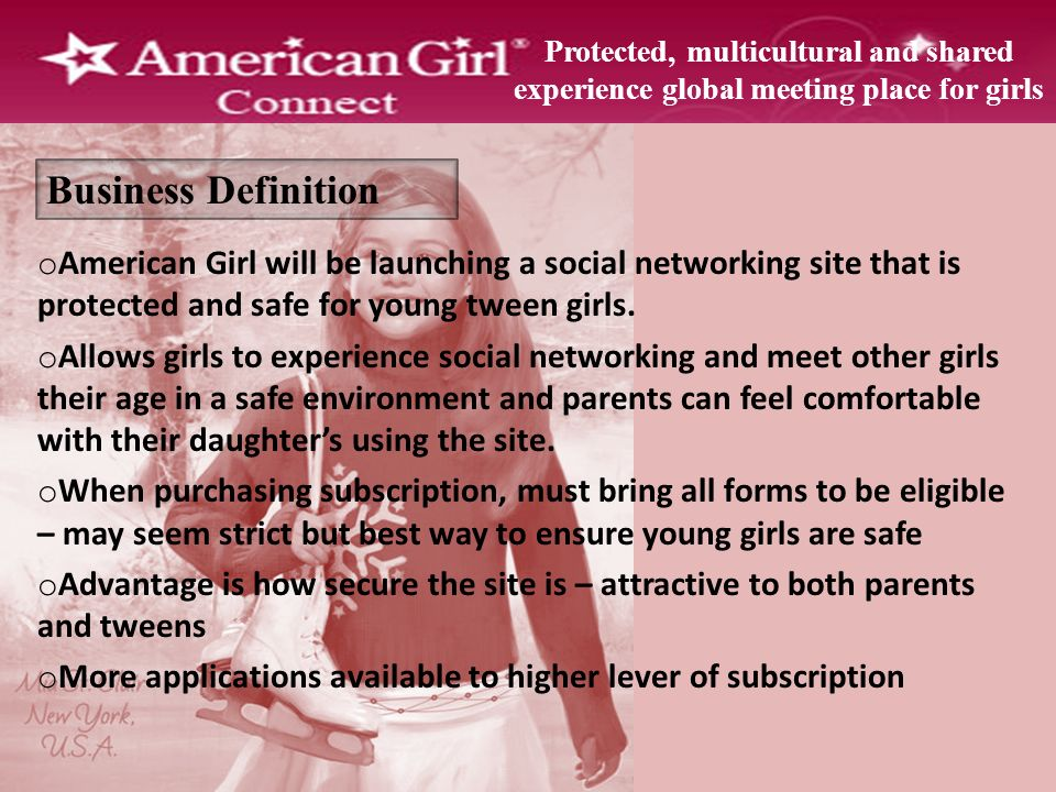 Business Definition Protected, multicultural and shared experience global meeting place for girls o American Girl will be launching a social networking site that is protected and safe for young tween girls.