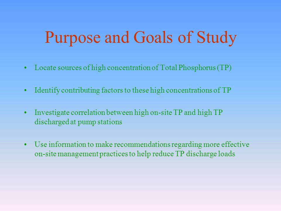Purpose and Goals of Study Locate sources of high concentration of Total Phosphorus (TP) Identify contributing factors to these high concentrations of