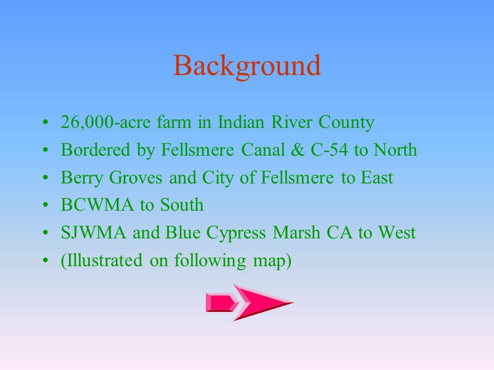 Background 26,000-acre farm in Indian River County Bordered by Fellsmere Canal & C-54 to North Berry Groves and City of Fellsmere to East BCWMA to South SJWMA and Blue Cypress Marsh CA to West (Illustrated on following map)