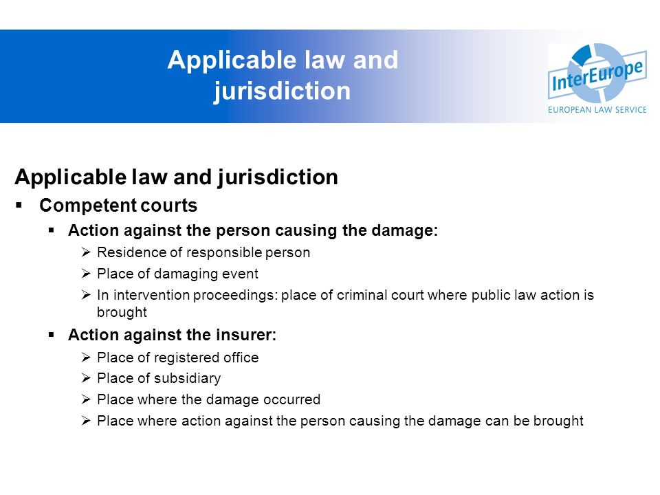 Applicable law and jurisdiction Competent courts Action against the person causing the damage: Residence of responsible person Place of damaging event