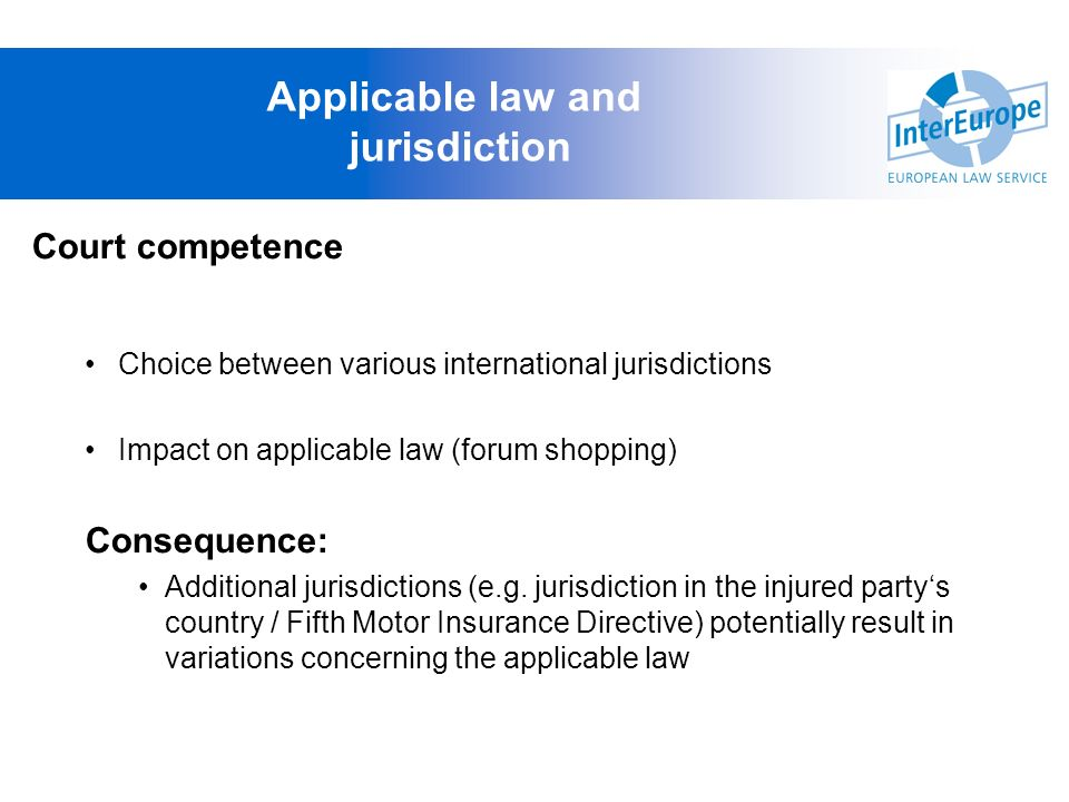Applicable law and jurisdiction Court competence Choice between various international jurisdictions Impact on applicable law (forum shopping) Conseque