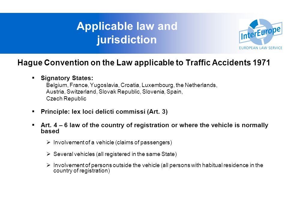 Applicable law and jurisdiction Hague Convention on the Law applicable to Traffic Accidents 1971 Signatory States: Belgium, France, Yugoslavia, Croati