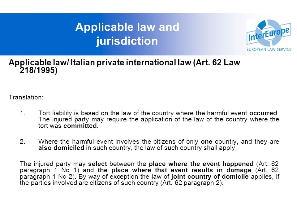 Applicable law/ Italian private international law (Art. 62 Law 218/1995) Translation: 1.Tort liability is based on the law of the country where the ha