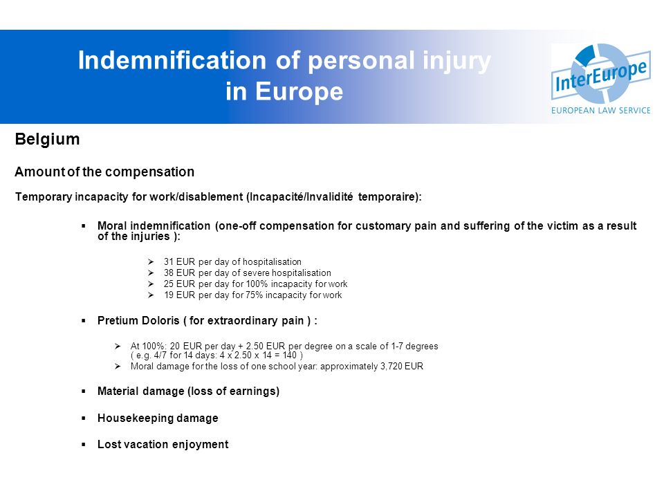 Belgium Amount of the compensation Temporary incapacity for work/disablement (Incapacité/Invalidité temporaire): Moral indemnification (one-off compen