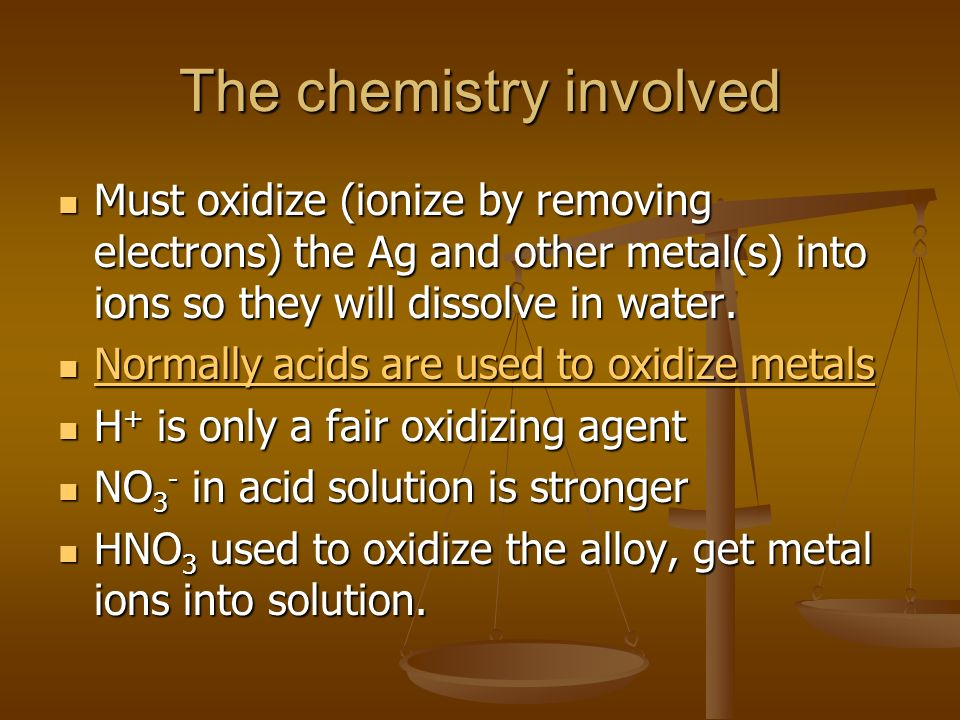 The chemistry involved Must oxidize (ionize by removing electrons) the Ag and other metal(s) into ions so they will dissolve in water. Must oxidize (i