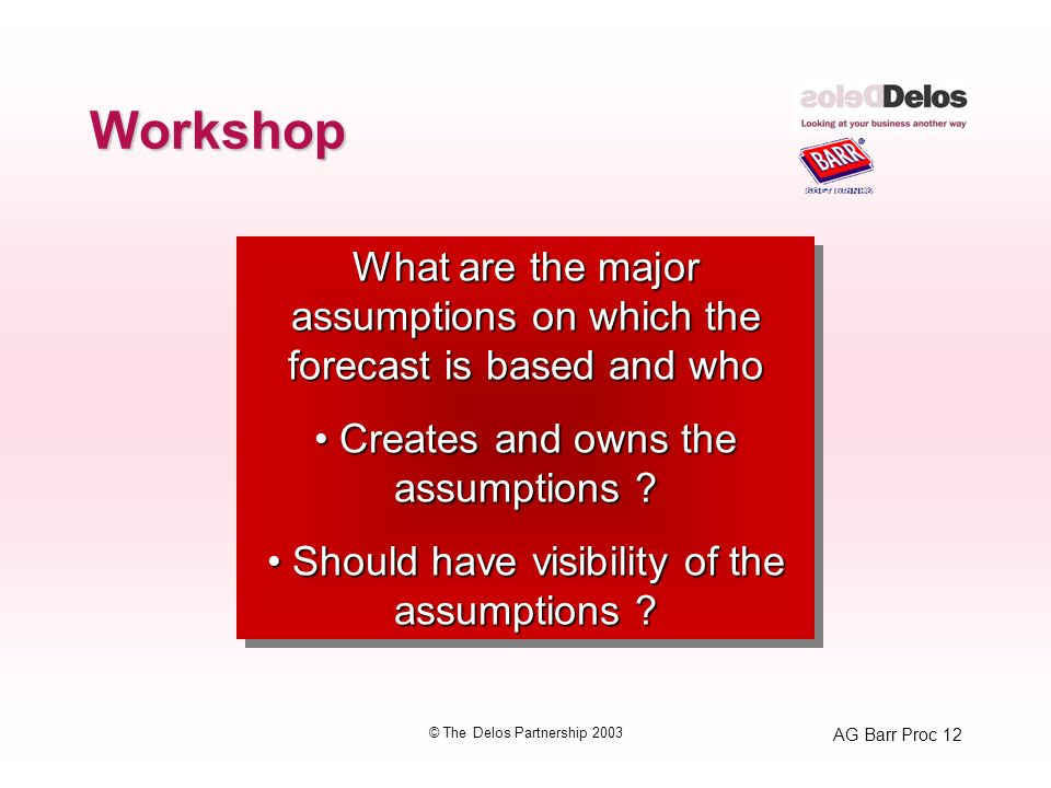 AG Barr Proc 12 © The Delos Partnership 2003 Workshop What are the major assumptions on which the forecast is based and who Creates and owns the assumptions .