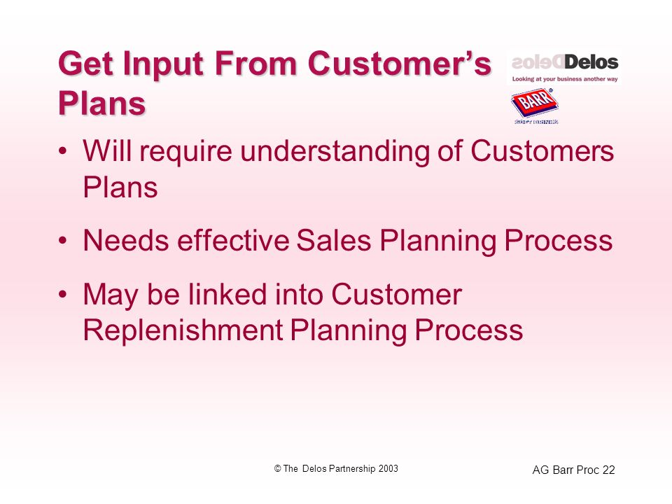 AG Barr Proc 22 © The Delos Partnership 2003 Get Input From Customers Plans Will require understanding of Customers Plans Needs effective Sales Planning Process May be linked into Customer Replenishment Planning Process