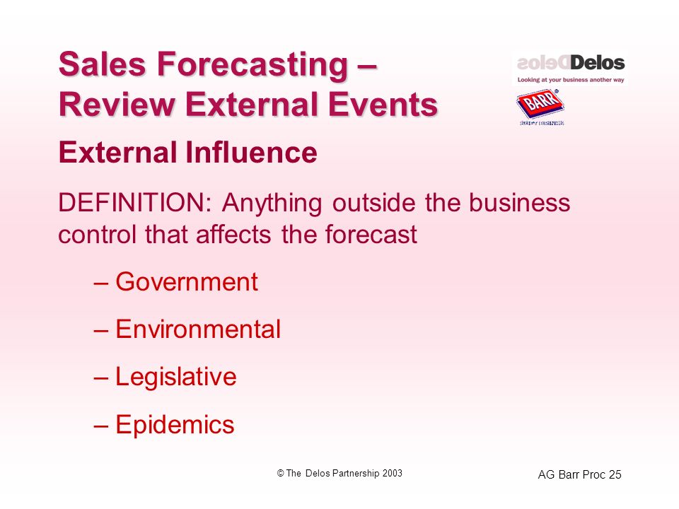 AG Barr Proc 25 © The Delos Partnership 2003 Sales Forecasting – Review External Events External Influence DEFINITION: Anything outside the business control that affects the forecast –Government –Environmental –Legislative –Epidemics