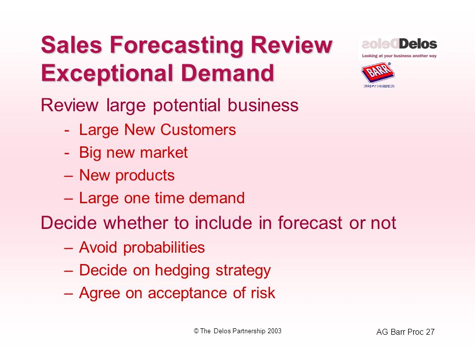 AG Barr Proc 27 © The Delos Partnership 2003 Sales Forecasting Review Exceptional Demand Review large potential business -Large New Customers -Big new market –New products –Large one time demand Decide whether to include in forecast or not –Avoid probabilities –Decide on hedging strategy –Agree on acceptance of risk