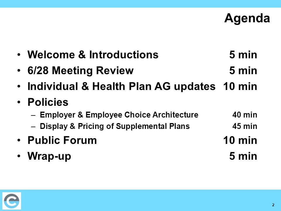 2 Agenda Welcome & Introductions5 min 6/28 Meeting Review 5 min Individual & Health Plan AG updates 10 min Policies –Employer & Employee Choice Architecture 40 min –Display & Pricing of Supplemental Plans 45 min Public Forum 10 min Wrap-up 5 min