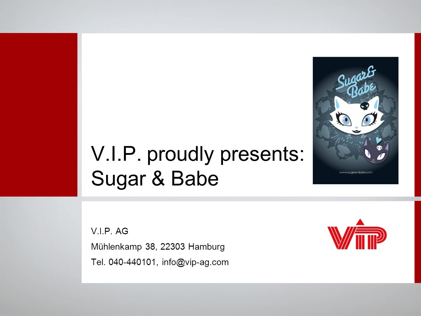V.I.P. proudly presents: Sugar & Babe V.I.P. AG Mühlenkamp 38, 22303 Hamburg Tel.